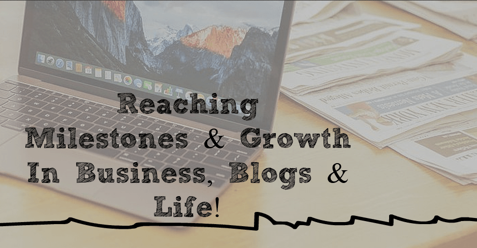 Reaching Milestones & Growth In Business, Websites & Life!