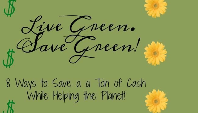 Live Green. Save Green! 8 Ways to Save a Cash & the Planet!